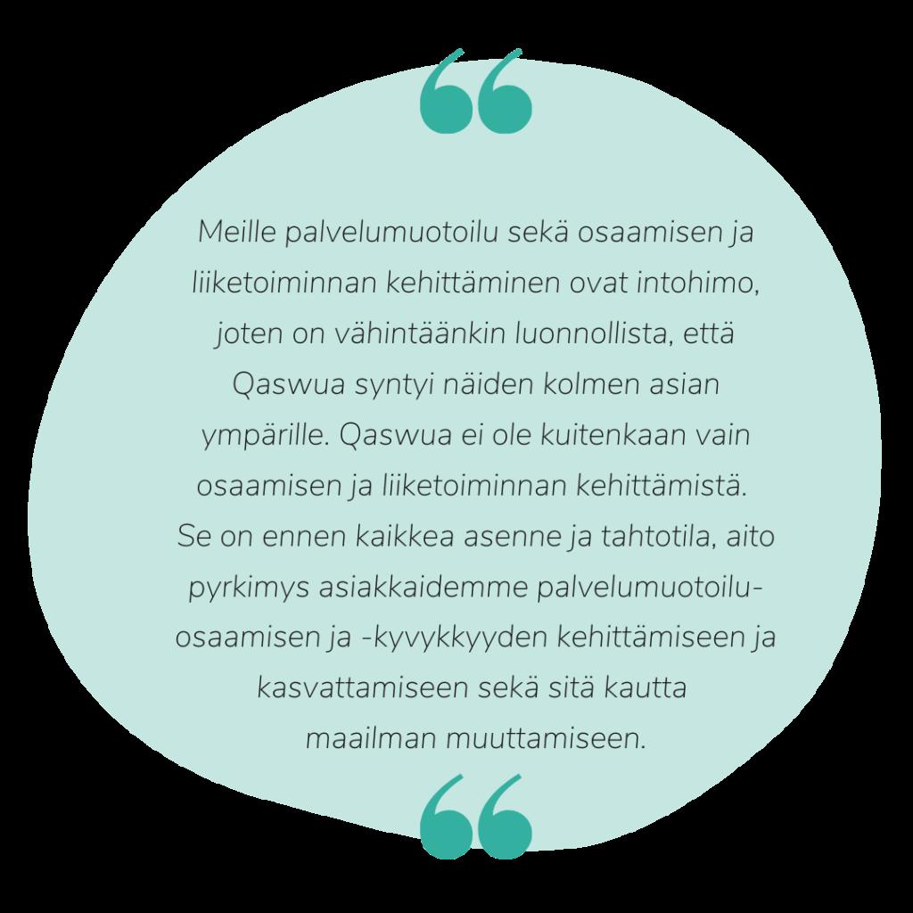 Qaswua ei ole vain osaamisen tai liiketoiminnan kehittämistä, vaan se on ennen kaikkea asenne ja tahtotila, joka pyrkii palvelumuotoilukyvykkyyden kehittämiseen ja kasvattamiseen.